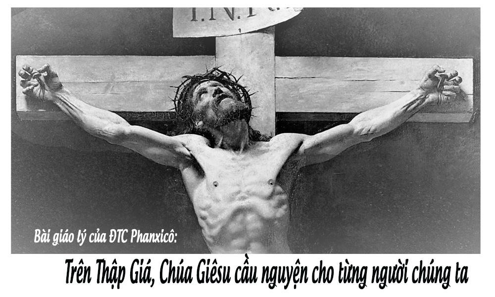 Bài Giáo  lý  về cầu nguyện của ĐTC Phanxicô: TRÊN THẬP GIÁ, CHÚA GIÊSU CẦU NGUYỆN CHO TỪNG NGƯỜI CHÚNG TA.